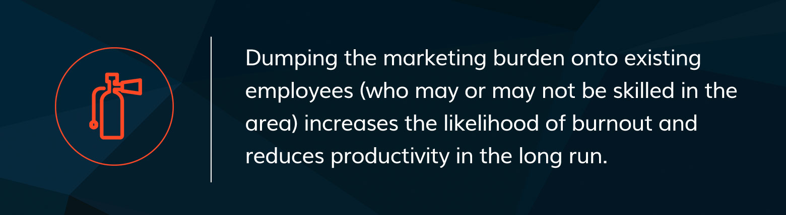 Dumping marketing onto existing employees causes burn out.
